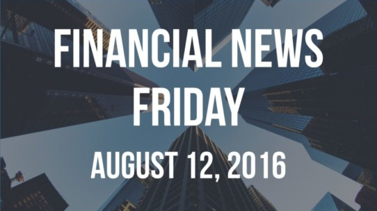 Financial News Friday – August 12, 2016