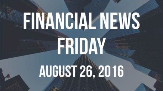 Financial News Friday – August 26, 2016